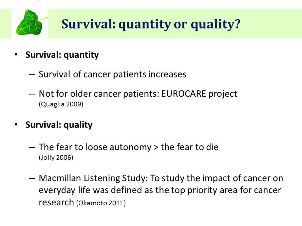 Survival: quantity or quality? Survival: quantity – Survival of cancer patients increases – Not for older cancer patients: EUROCARE project (Quaglia 2