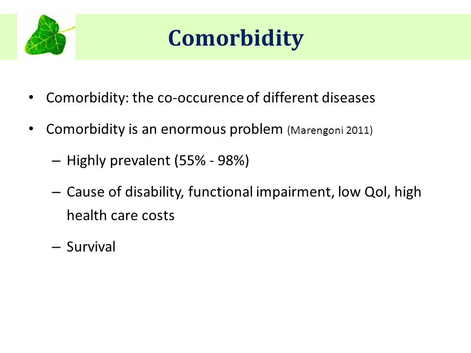 Comorbidity Comorbidity: the co-occurence of different diseases Comorbidity is an enormous problem (Marengoni 2011) – Highly prevalent (55% - 98%) – Cause of disability, functional impairment, low Qol, high health care costs – Survival