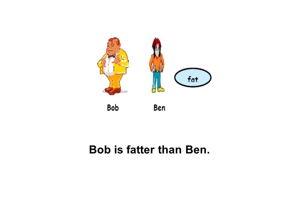 Bob is fatter than Ben.