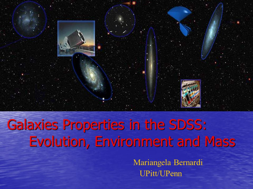 Mariangela Bernardi UPitt/UPenn Galaxies Properties in the SDSS: Evolution, Environment and Mass Galaxies Properties in the SDSS: Evolution, Environment and Mass