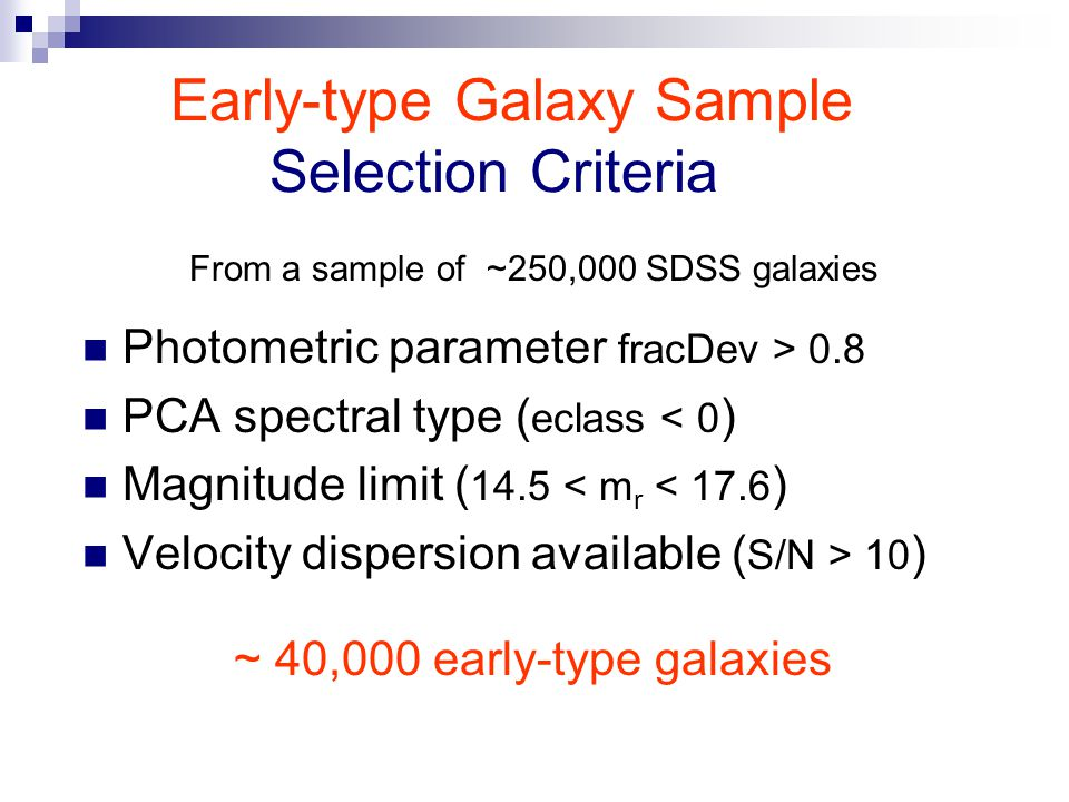 Early-type Galaxy Sample Selection Criteria Photometric parameter fracDev > 0.8 PCA spectral type ( eclass < 0 ) Magnitude limit ( 14.5 < m r < 17.6 ) Velocity dispersion available ( S/N > 10 ) From a sample of ~250,000 SDSS galaxies ~ 40,000 early-type galaxies