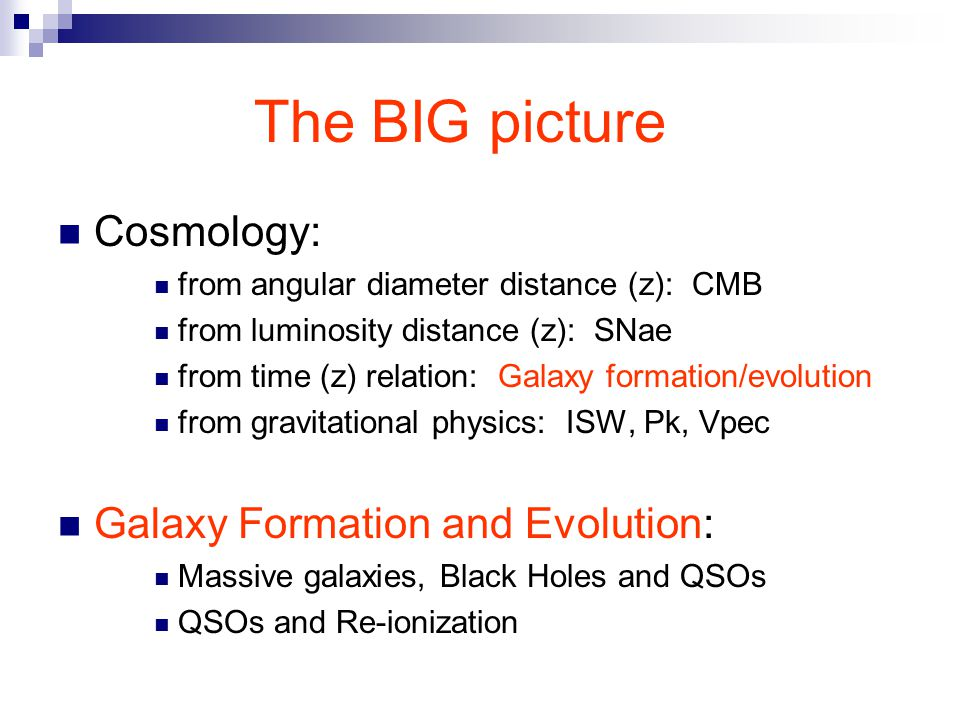 The BIG picture Cosmology: from angular diameter distance (z): CMB from luminosity distance (z): SNae from time (z) relation: Galaxy formation/evolution from gravitational physics: ISW, Pk, Vpec Galaxy Formation and Evolution: Massive galaxies, Black Holes and QSOs QSOs and Re-ionization