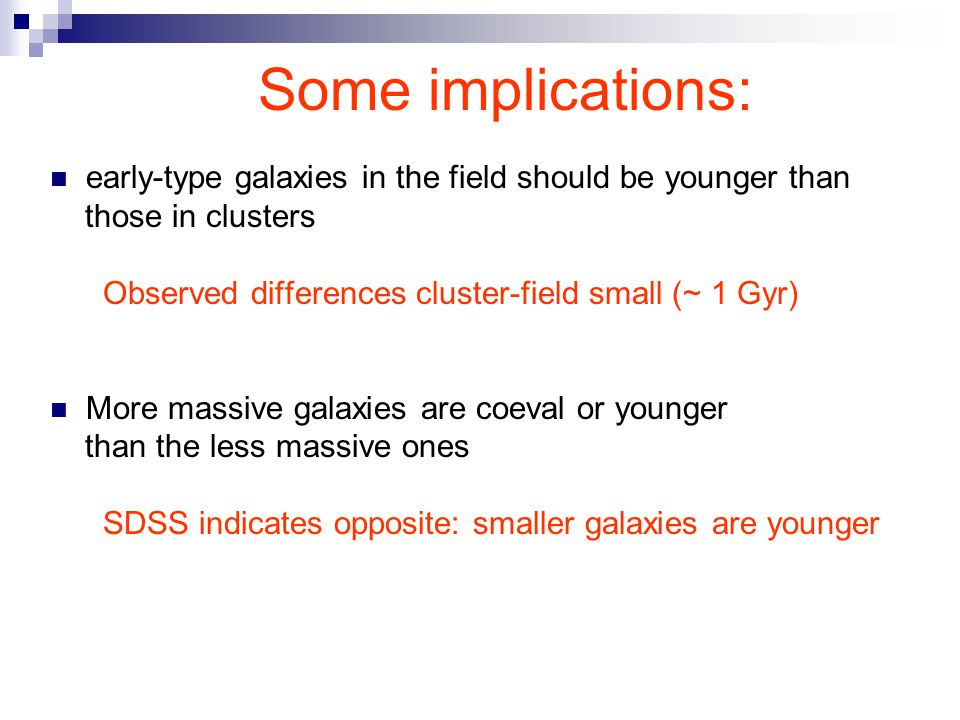 Some implications: early-type galaxies in the field should be younger than those in clusters Observed differences cluster-field small (~ 1 Gyr) More massive galaxies are coeval or younger than the less massive ones SDSS indicates opposite: smaller galaxies are younger