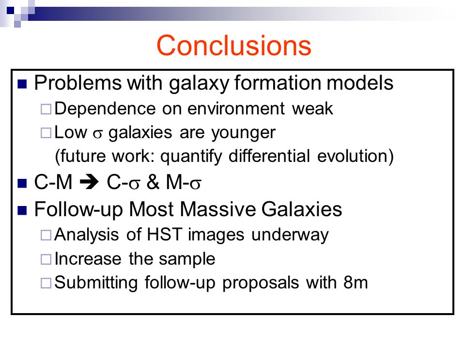 Conclusions Problems with galaxy formation models  Dependence on environment weak  Low  galaxies are younger (future work: quantify differential evolution) C-M  C-  & M-  Follow-up Most Massive Galaxies  Analysis of HST images underway  Increase the sample  Submitting follow-up proposals with 8m