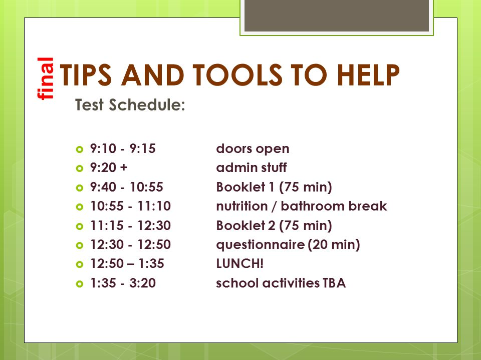 TIPS AND TOOLS TO HELP Test Schedule:  9:10 - 9:15 doors open  9:20 +admin stuff  9:40 - 10:55Booklet 1 (75 min)  10:55 - 11:10nutrition / bathroom break  11:15 - 12:30Booklet 2 (75 min)  12:30 - 12:50questionnaire (20 min)  12:50 – 1:35LUNCH.