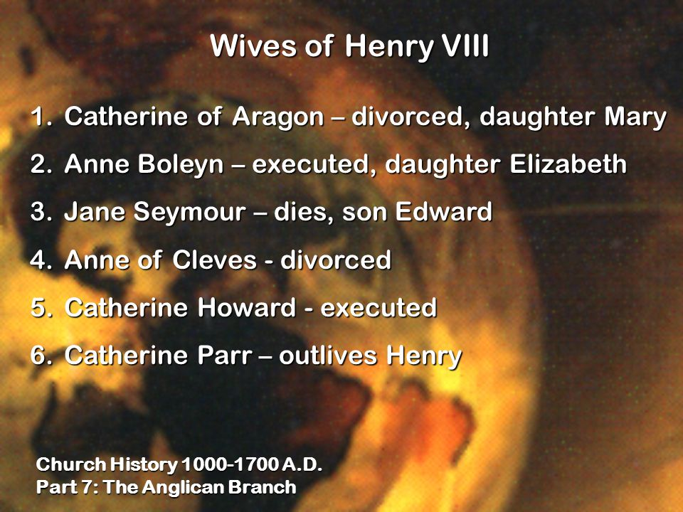 Church History 1000-1700 A.D. Part 7: The Anglican Branch Wives of Henry VIII 1.Catherine of Aragon – divorced, daughter Mary 2.Anne Boleyn – executed