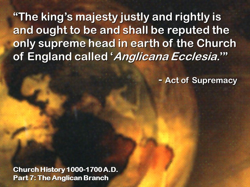 "Church History 1000-1700 A.D. Part 7: The Anglican Branch ""The king's majesty justly and rightly is and ought to be and shall be reputed the only supr"
