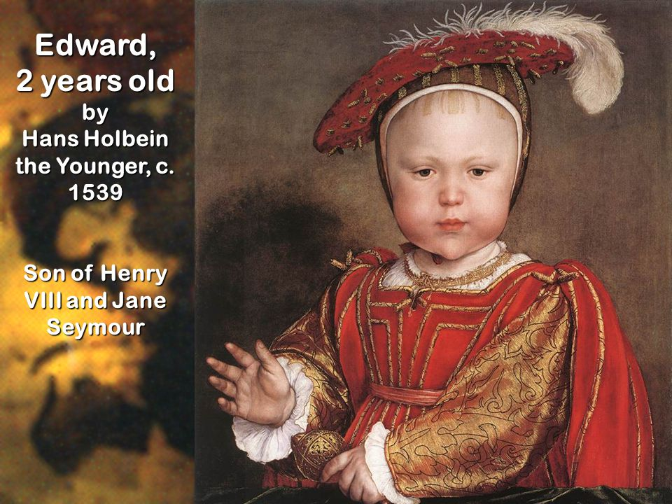 Edward, 2 years old by Hans Holbein the Younger, c. 1539 Son of Henry VIII and Jane Seymour