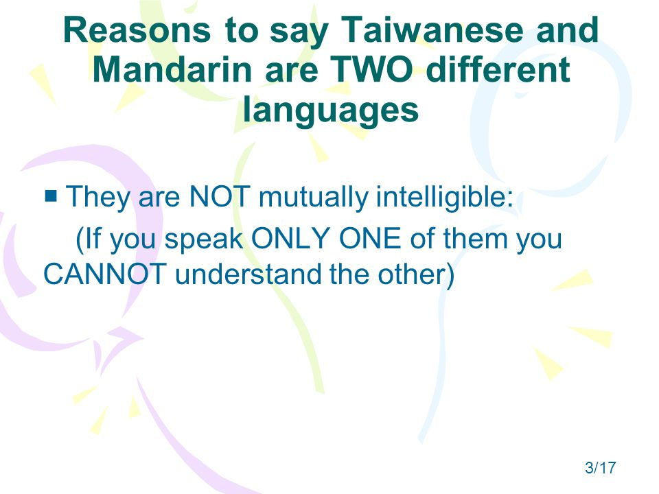 Reasons to say Taiwanese and Mandarin are TWO different languages   They are NOT mutually intelligible: (If you speak ONLY ONE of them you CANNOT understand the other) 3/17