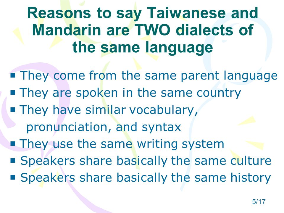 Reasons to say Taiwanese and Mandarin are TWO dialects of the same language  They come from the same parent language   They are spoken in the same country   They have similar vocabulary, pronunciation, and syntax   They use the same writing system  Speakers share basically the same culture  Speakers share basically the same history 5/17