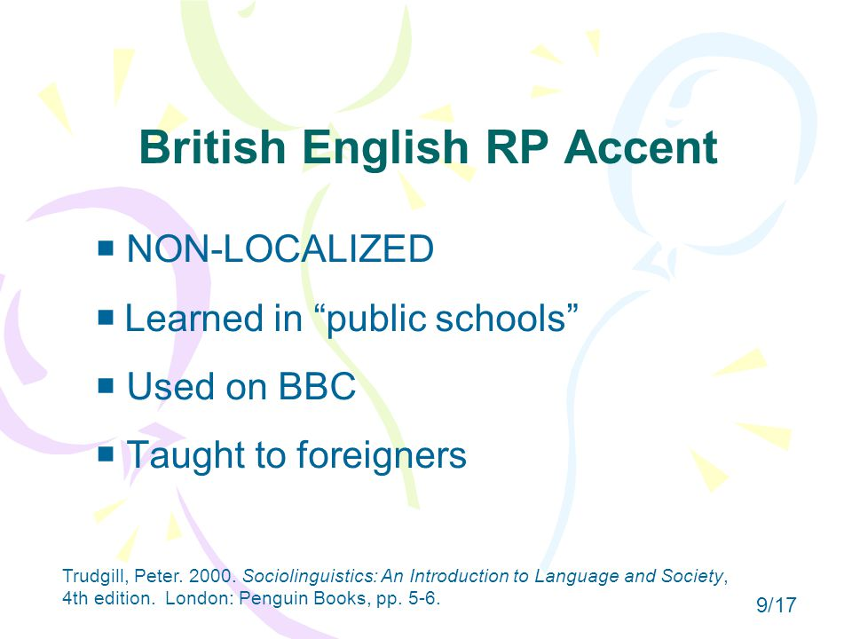 British English RP Accent  NON-LOCALIZED   Learned in public schools  Used on BBC  Taught to foreigners Trudgill, Peter.