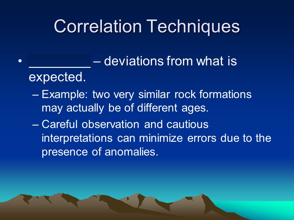 Correlation Techniques Anomalies – deviations from what is expected. –Example: two very similar rock formations may actually be of different ages. –Ca