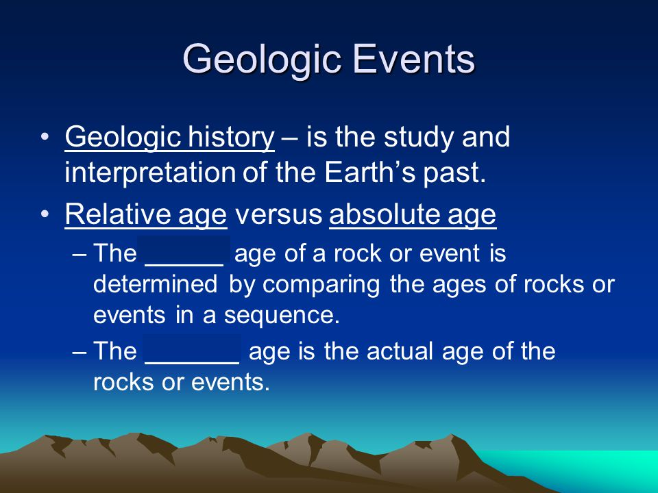 Geologic Events Geologic history – is the study and interpretation of the Earth's past. Relative age versus absolute age –The relative age of a rock o