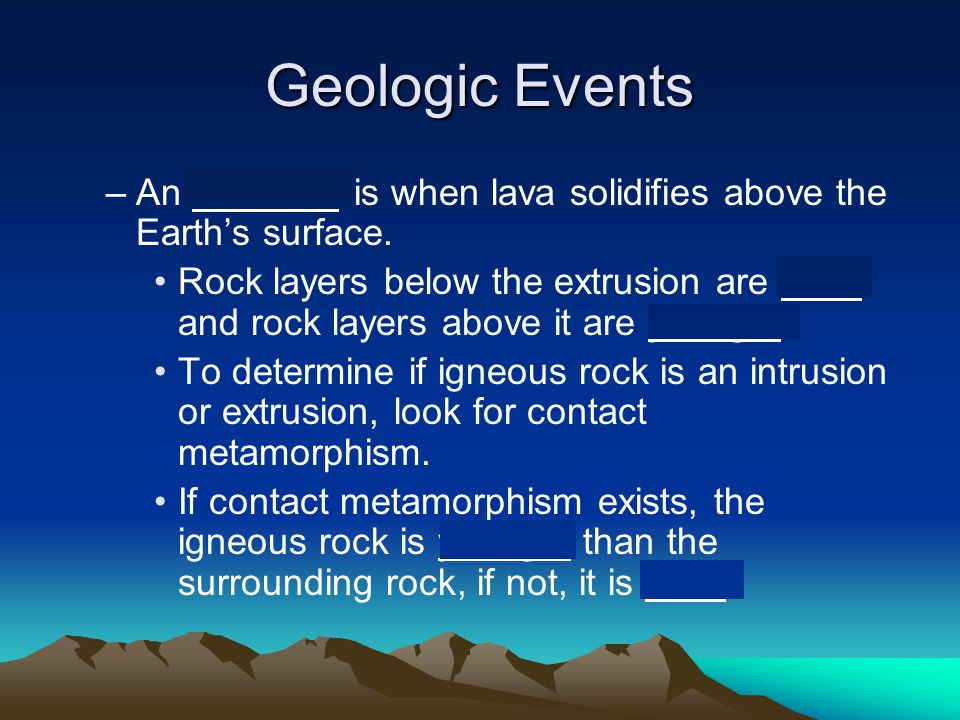 Geologic Events –An extrusion is when lava solidifies above the Earth's surface. Rock layers below the extrusion are older and rock layers above it ar