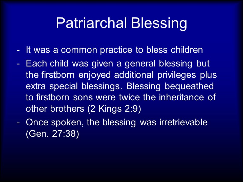 Patriarchal Blessing -It was a common practice to bless children -Each child was given a general blessing but the firstborn enjoyed additional privile