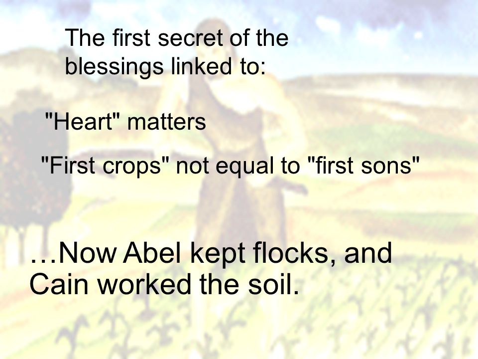 Heart matters First crops not equal to first sons …Now Abel kept flocks, and Cain worked the soil.