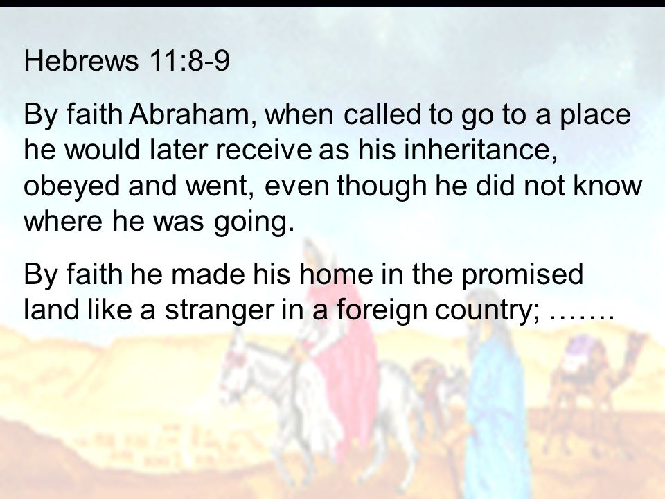 Hebrews 11:8-9 By faith Abraham, when called to go to a place he would later receive as his inheritance, obeyed and went, even though he did not know