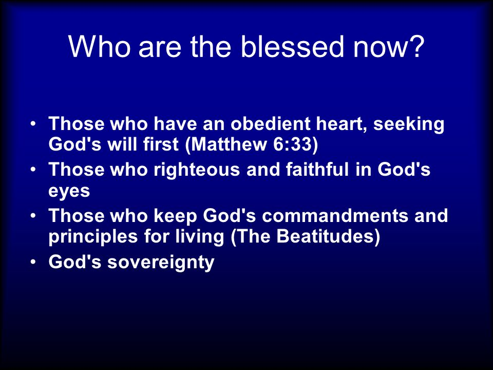 Who are the blessed now? Those who have an obedient heart, seeking God's will first (Matthew 6:33) Those who righteous and faithful in God's eyes Thos