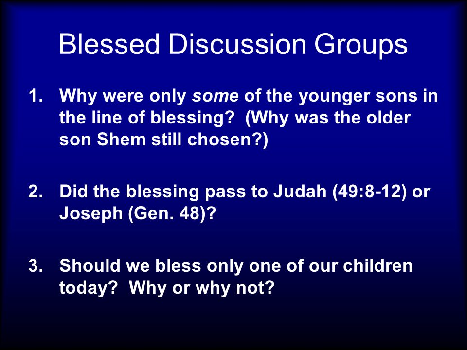 Blessed Discussion Groups 1.Why were only some of the younger sons in the line of blessing? (Why was the older son Shem still chosen?) 2.Did the bless