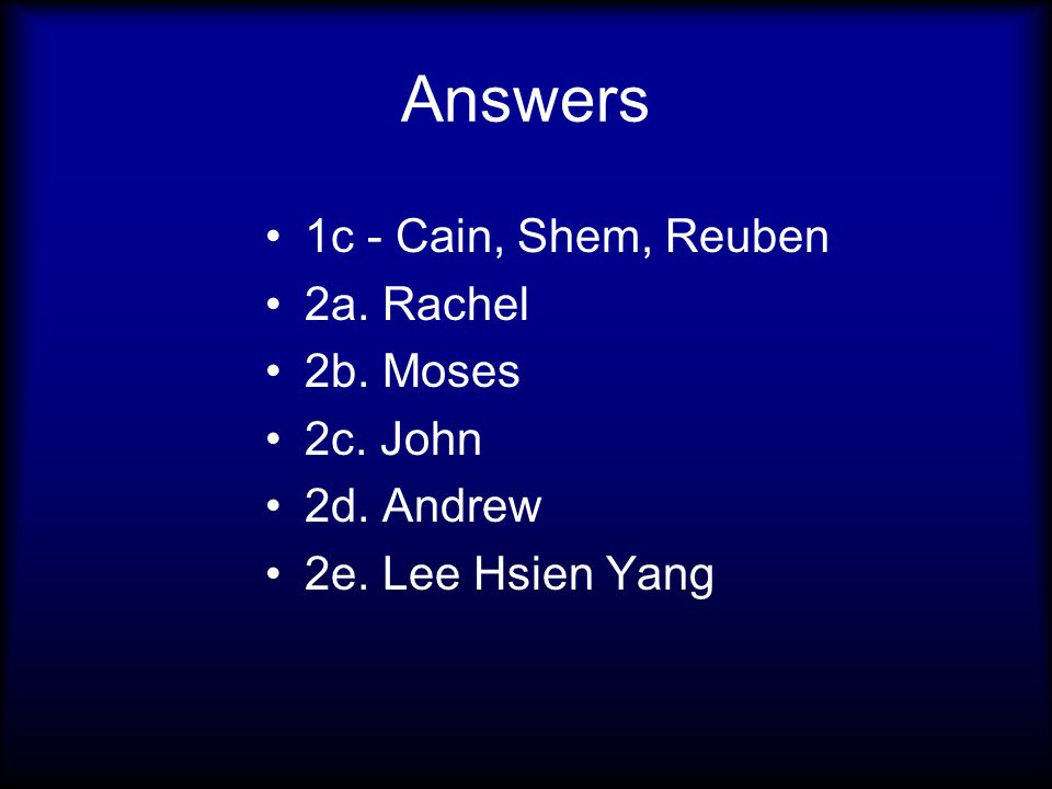 Answers 1c - Cain, Shem, Reuben 2a. Rachel 2b. Moses 2c. John 2d. Andrew 2e. Lee Hsien Yang