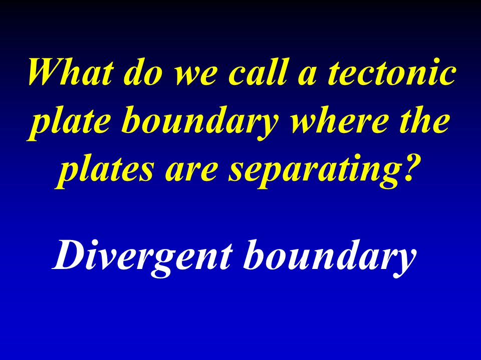 What do we call a tectonic plate boundary where the plates are separating? Divergent boundary