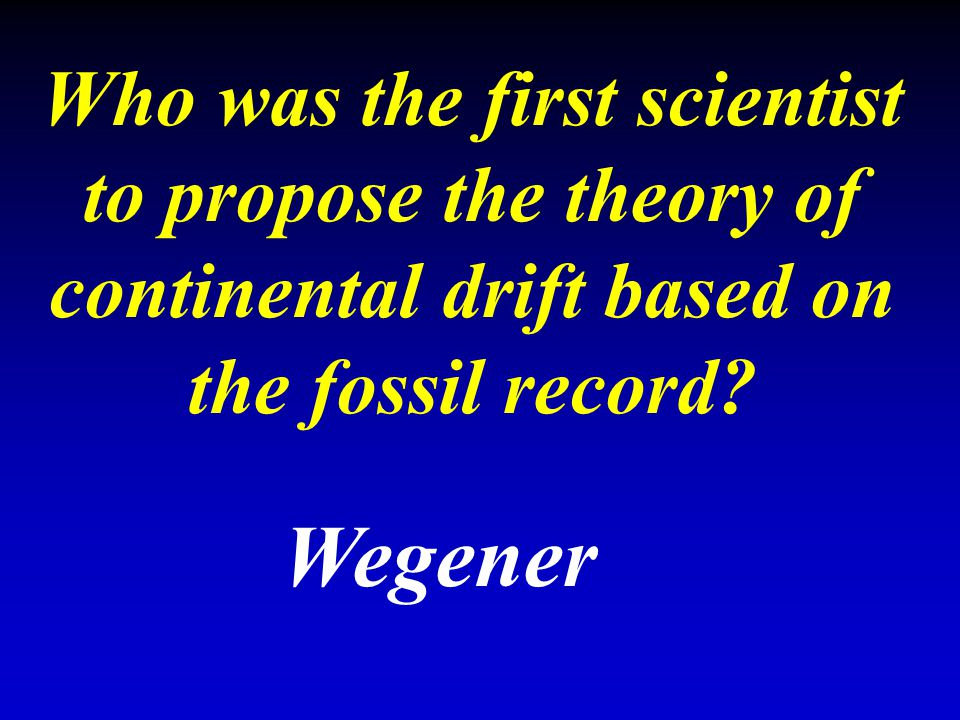 Who was the first scientist to propose the theory of continental drift based on the fossil record? Wegener