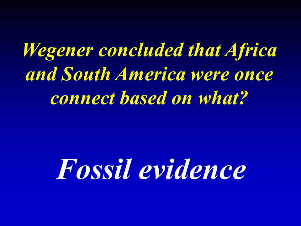 Wegener concluded that Africa and South America were once connect based on what? Fossil evidence