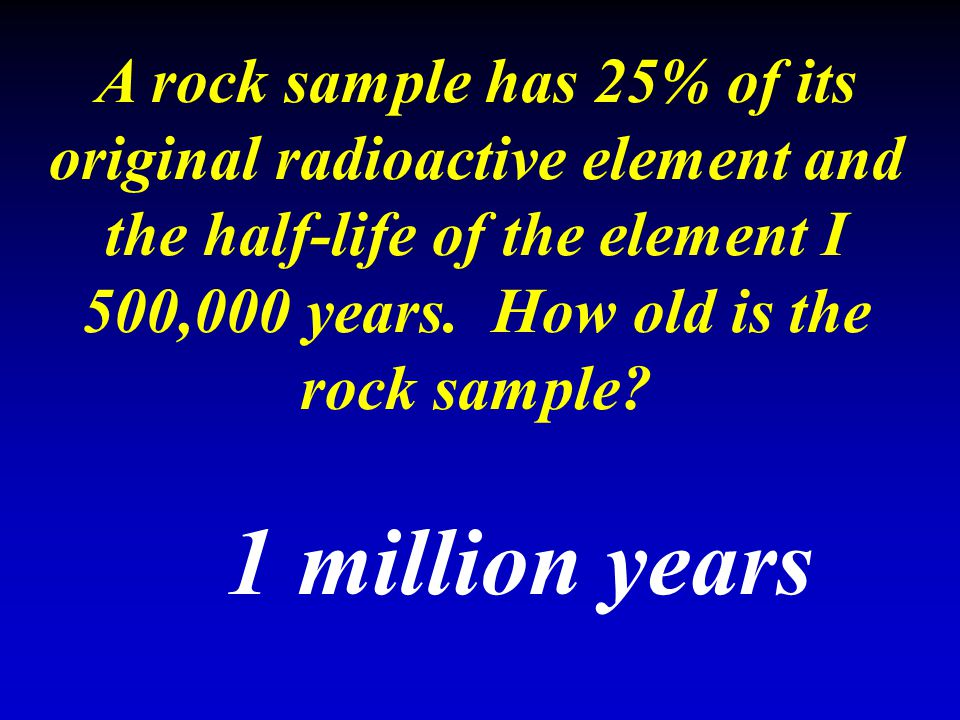 A rock sample has 25% of its original radioactive element and the half-life of the element I 500,000 years. How old is the rock sample? 1 million year