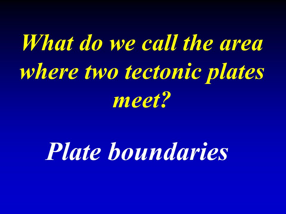 What do we call the area where two tectonic plates meet? Plate boundaries