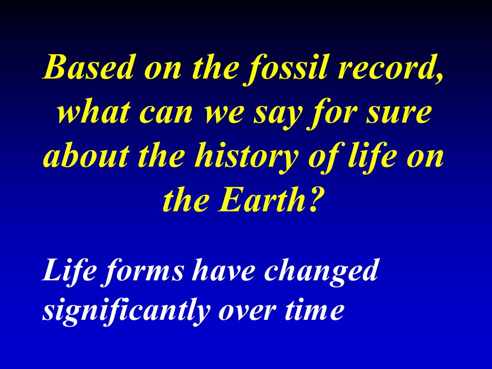 Based on the fossil record, what can we say for sure about the history of life on the Earth? Life forms have changed significantly over time