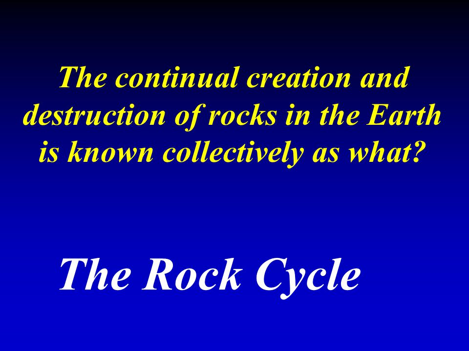 The continual creation and destruction of rocks in the Earth is known collectively as what? The Rock Cycle