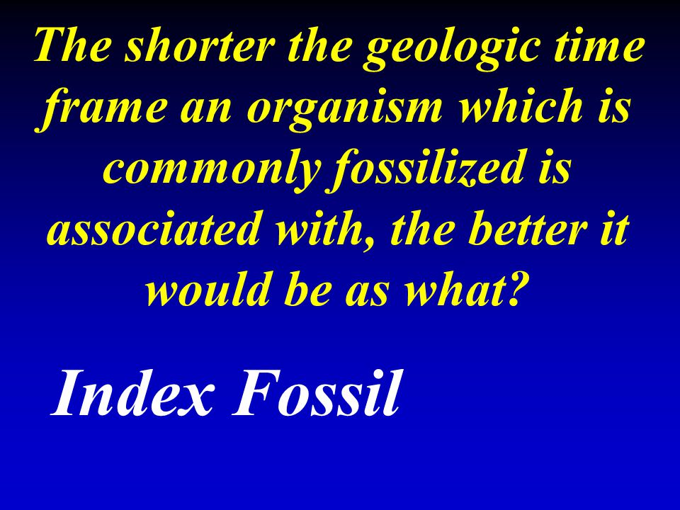 The shorter the geologic time frame an organism which is commonly fossilized is associated with, the better it would be as what? Index Fossil