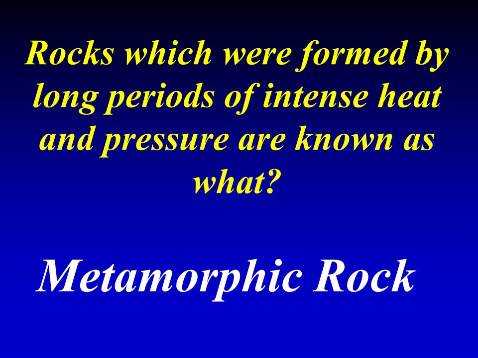Rocks which were formed by long periods of intense heat and pressure are known as what? Metamorphic Rock