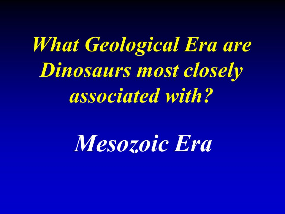 What Geological Era are Dinosaurs most closely associated with? Mesozoic Era