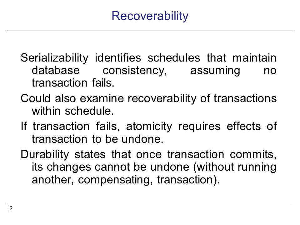 3 Recoverable Schedule A schedule where, for each pair of transactions T i and T j, if T j reads a data item previously written by T i, then the commit operation of T i precedes the commit operation of T j.