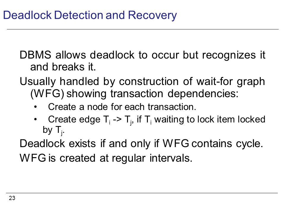 23 Deadlock Detection and Recovery DBMS allows deadlock to occur but recognizes it and breaks it.