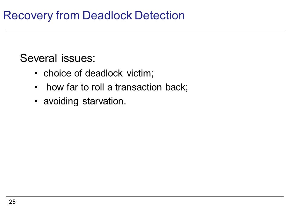 25 Recovery from Deadlock Detection Several issues: choice of deadlock victim; how far to roll a transaction back; avoiding starvation.