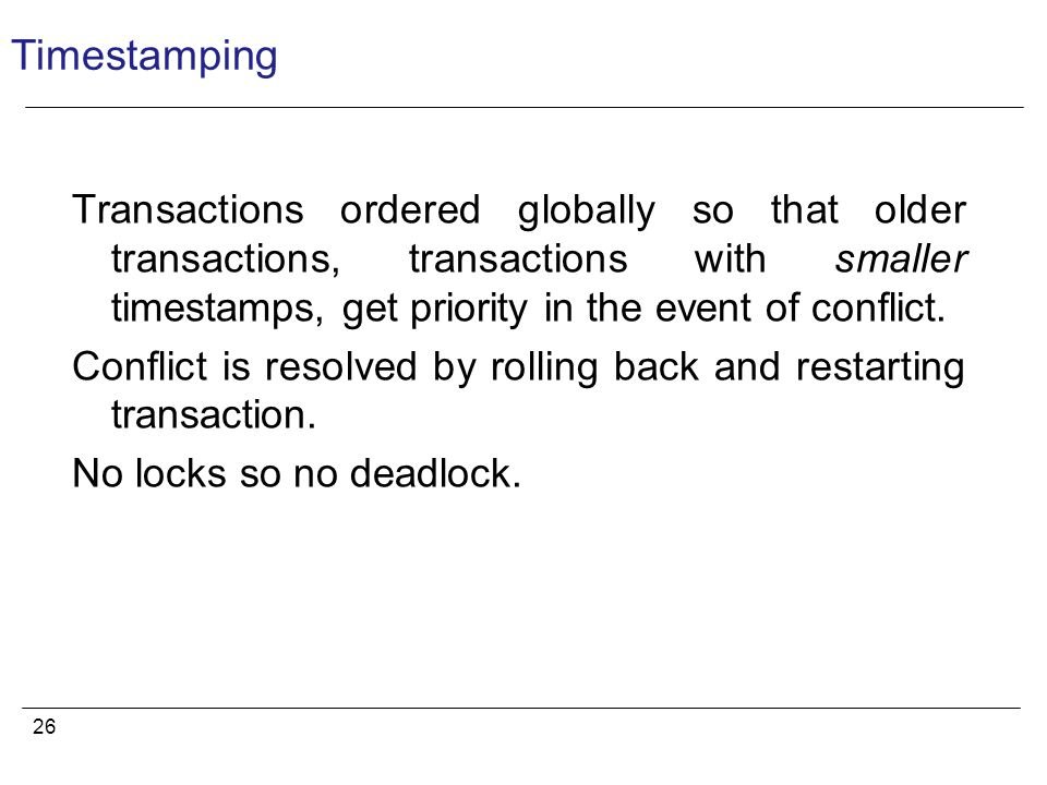 26 Timestamping Transactions ordered globally so that older transactions, transactions with smaller timestamps, get priority in the event of conflict.