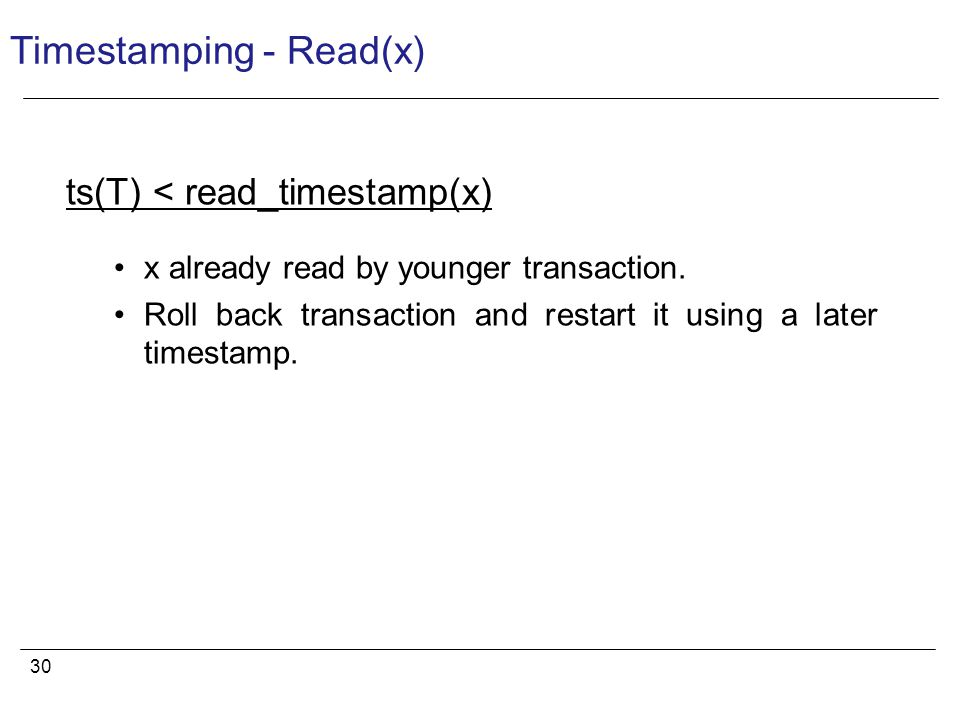 30 Timestamping - Read(x) ts(T) < read_timestamp(x) x already read by younger transaction.
