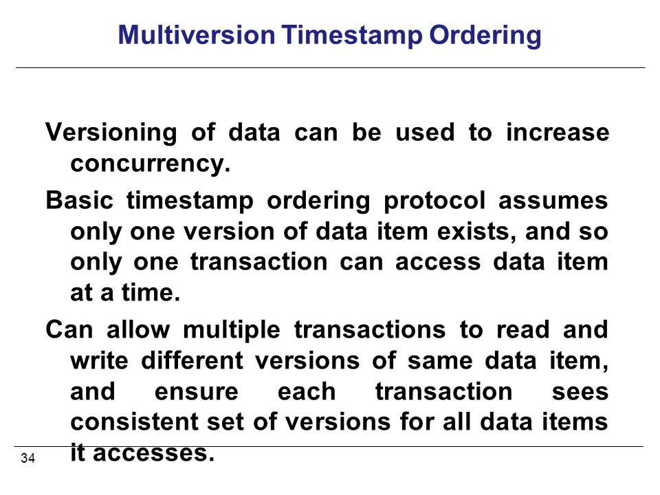 34 Multiversion Timestamp Ordering Versioning of data can be used to increase concurrency.