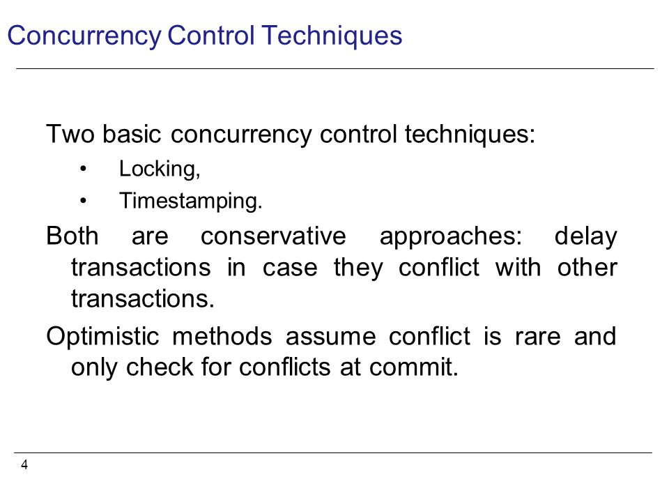 4 Concurrency Control Techniques Two basic concurrency control techniques: Locking, Timestamping.
