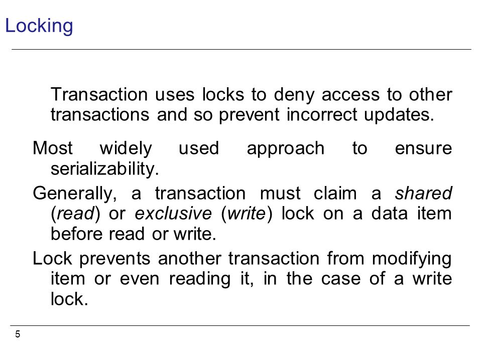 5 Locking Transaction uses locks to deny access to other transactions and so prevent incorrect updates.