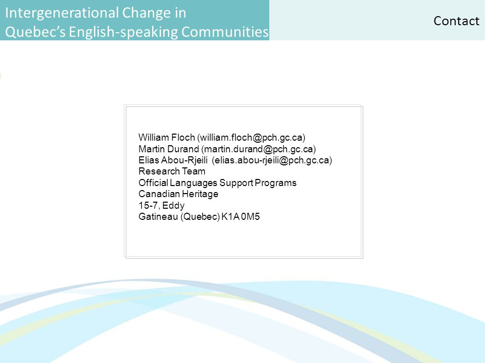 Intergenerational Change in Quebec's English-speaking Communities William Floch (william.floch@pch.gc.ca) Martin Durand (martin.durand@pch.gc.ca) Elias Abou-Rjeili (elias.abou-rjeili@pch.gc.ca) Research Team Official Languages Support Programs Canadian Heritage 15-7, Eddy Gatineau (Quebec) K1A 0M5 Contact
