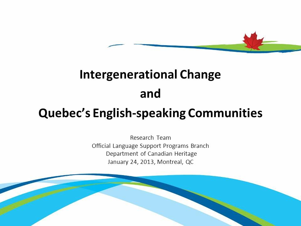 Research Team Official Language Support Programs Branch Department of Canadian Heritage January 24, 2013, Montreal, QC Intergenerational Change and Quebec's English-speaking Communities