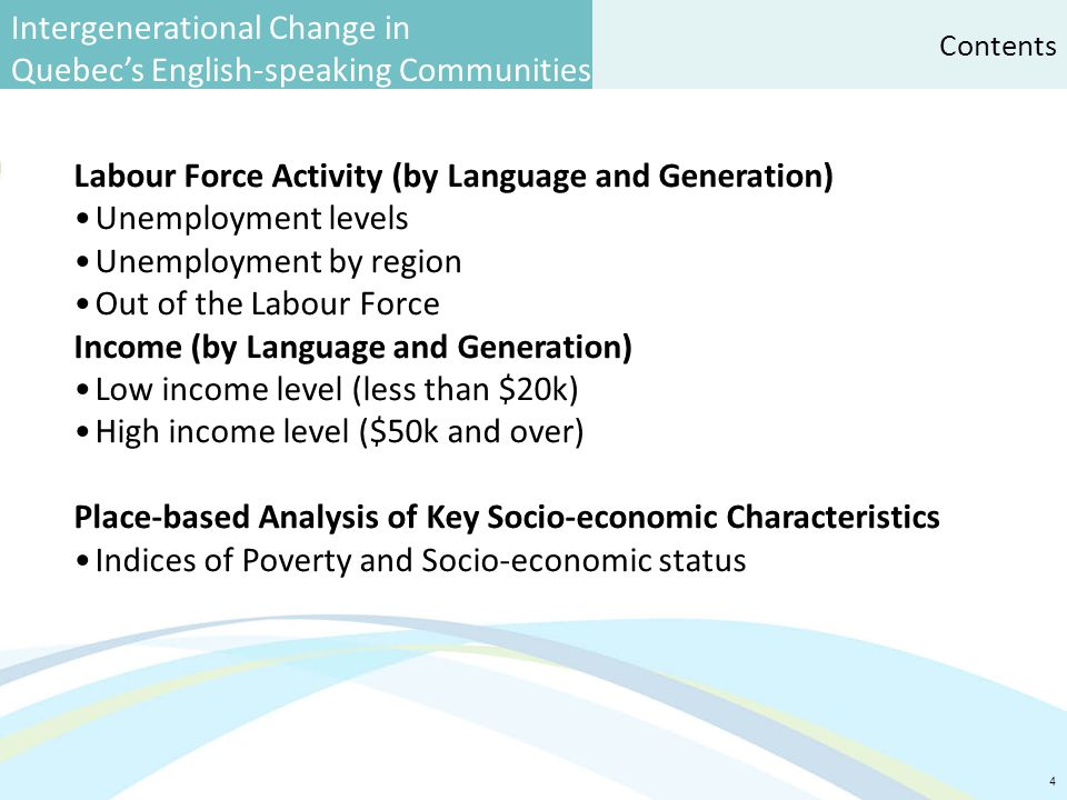 Intergenerational Change in Quebec's English-speaking Communities 4 Contents Labour Force Activity (by Language and Generation) Unemployment levels Unemployment by region Out of the Labour Force Income (by Language and Generation) Low income level (less than $20k) High income level ($50k and over) Place-based Analysis of Key Socio-economic Characteristics Indices of Poverty and Socio-economic status