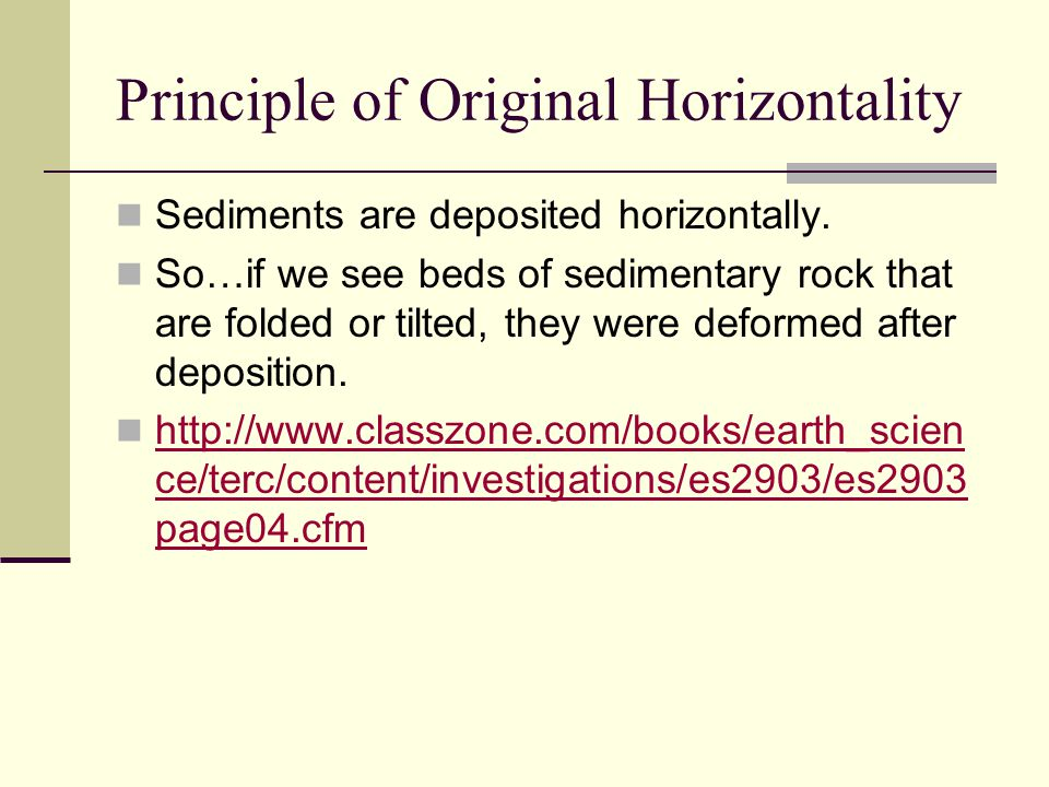 Principle of Original Horizontality Sediments are deposited horizontally. So…if we see beds of sedimentary rock that are folded or tilted, they were d