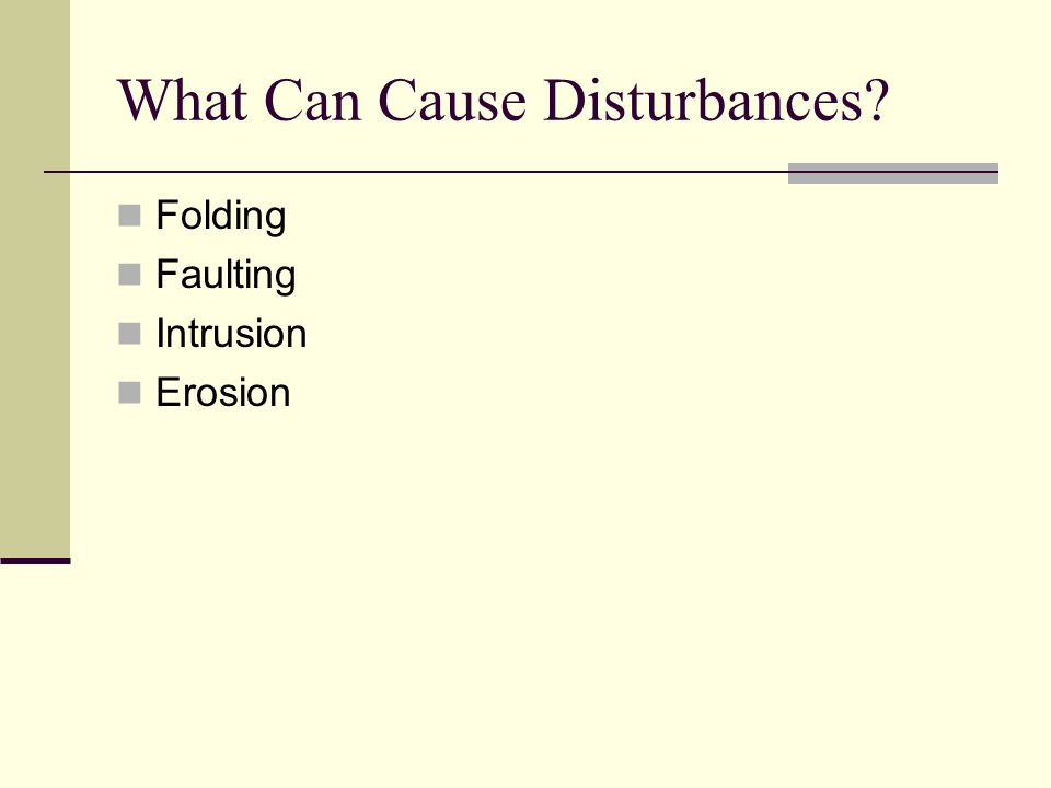 What Can Cause Disturbances? Folding Faulting Intrusion Erosion