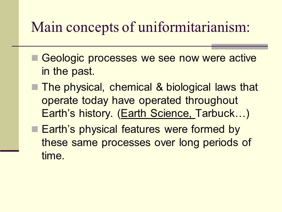 Main concepts of uniformitarianism: Geologic processes we see now were active in the past.