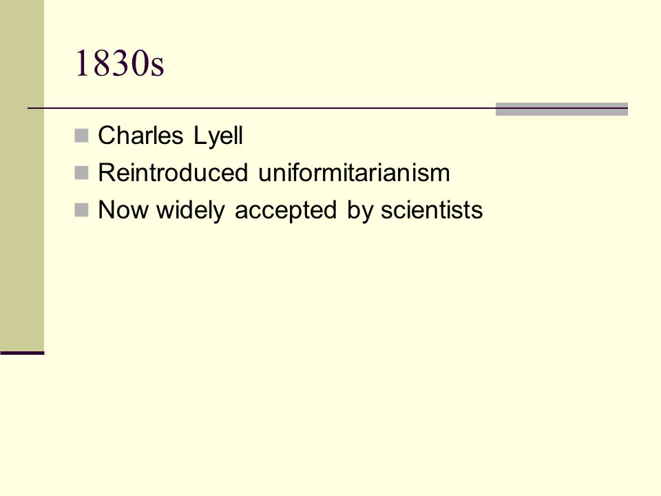 1830s Charles Lyell Reintroduced uniformitarianism Now widely accepted by scientists