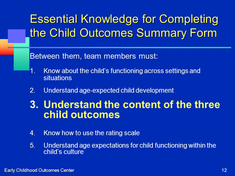 Early Childhood Outcomes Center12 Essential Knowledge for Completing the Child Outcomes Summary Form Between them, team members must: 1.Know about the child's functioning across settings and situations 2.Understand age-expected child development 3.Understand the content of the three child outcomes 4.Know how to use the rating scale 5.Understand age expectations for child functioning within the child's culture